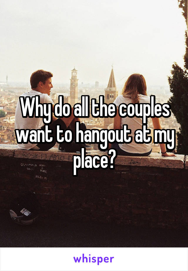 Why do all the couples want to hangout at my place?