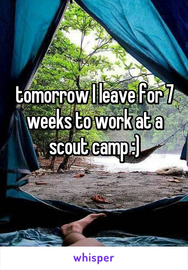 tomorrow I leave for 7 weeks to work at a scout camp :)