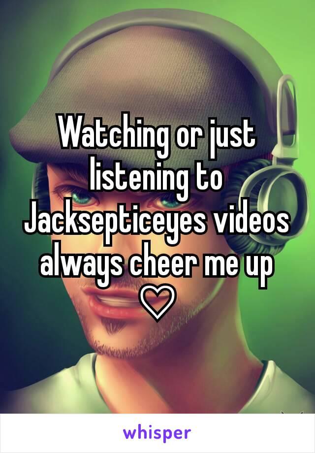 Watching or just listening to Jacksepticeyes videos always cheer me up ♡