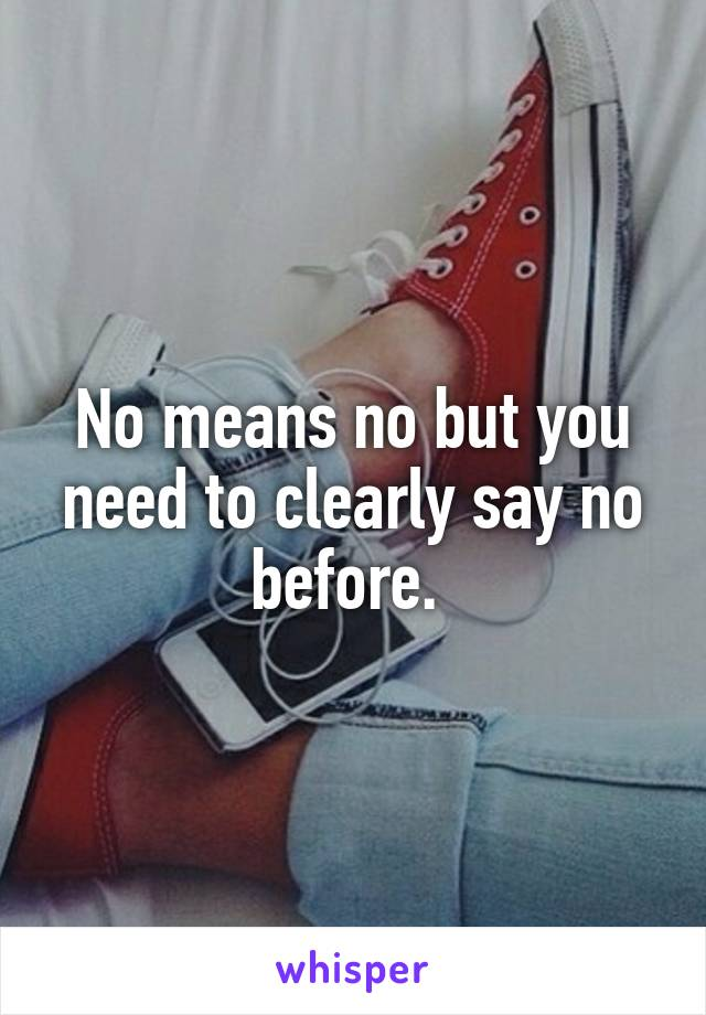 No means no but you need to clearly say no before.