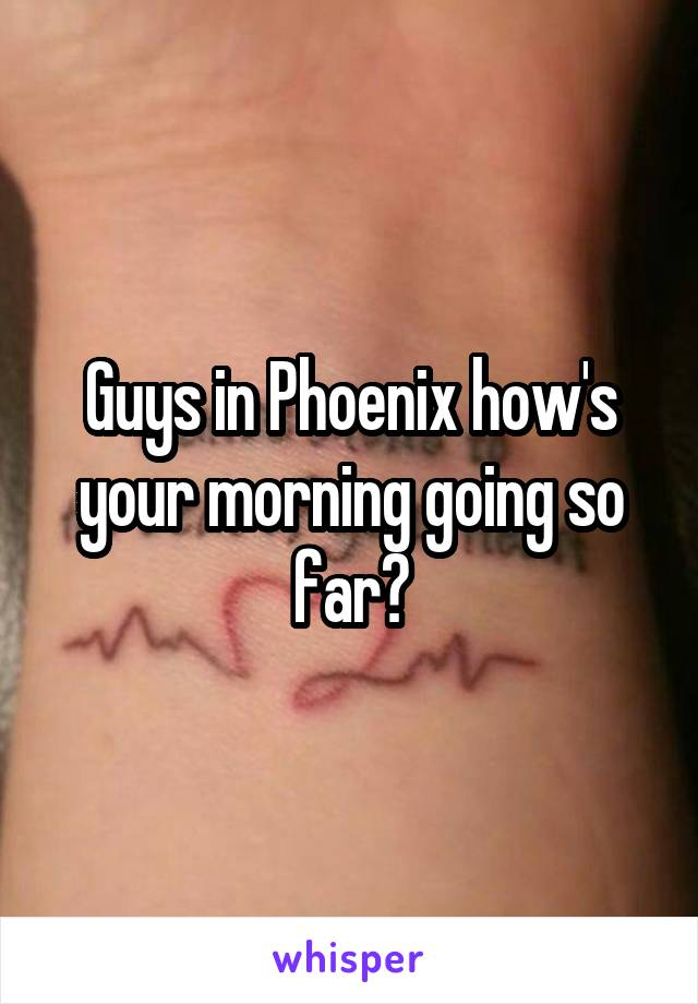 Guys in Phoenix how's your morning going so far?