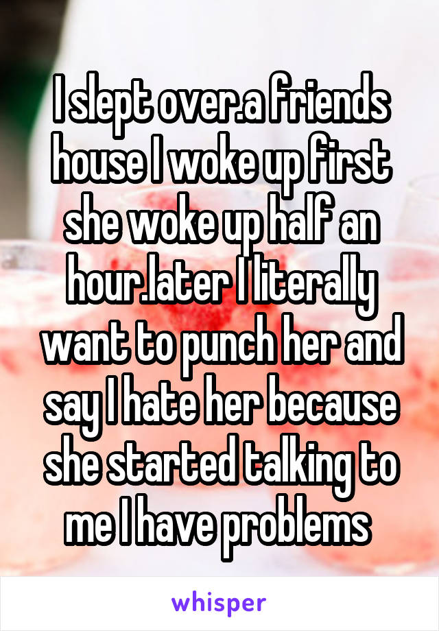 I slept over.a friends house I woke up first she woke up half an hour.later I literally want to punch her and say I hate her because she started talking to me I have problems