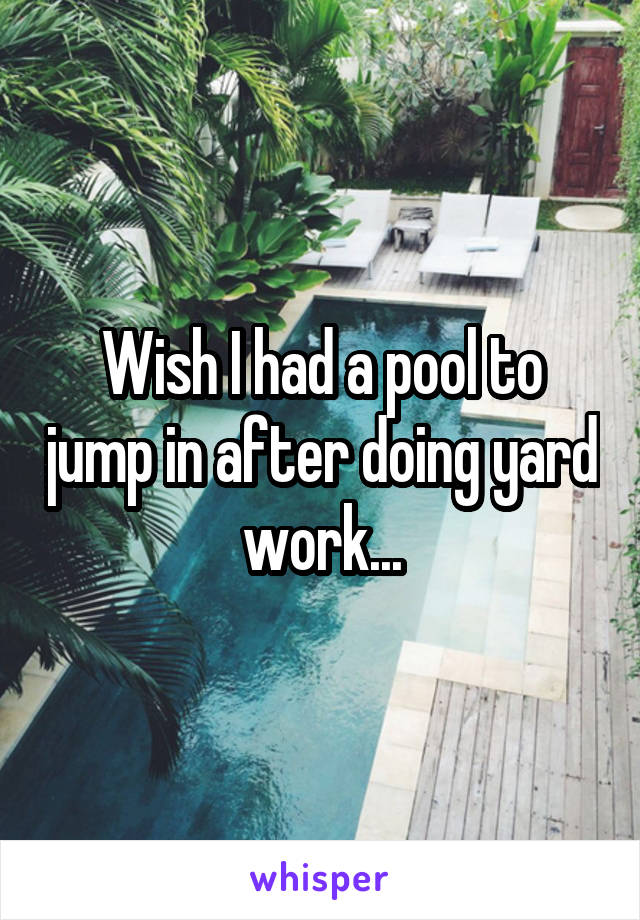 Wish I had a pool to jump in after doing yard work...