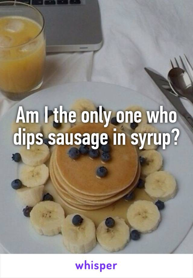 Am I the only one who dips sausage in syrup?