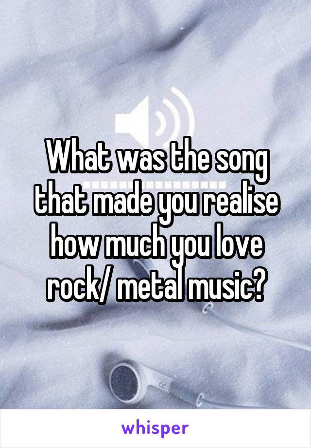 What was the song that made you realise how much you love rock/ metal music?