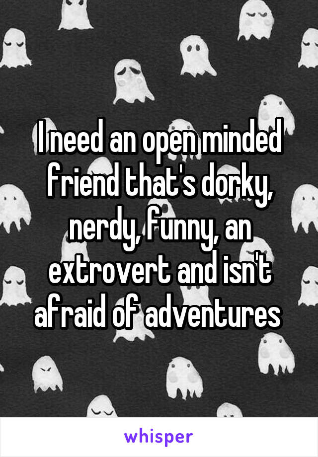 I need an open minded friend that's dorky, nerdy, funny, an extrovert and isn't afraid of adventures