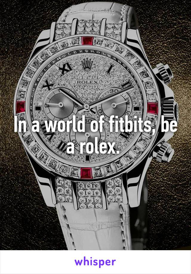 In a world of fitbits, be a rolex.