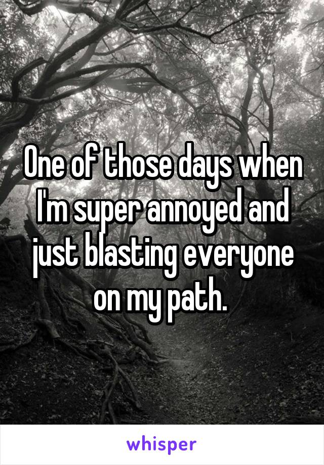 One of those days when I'm super annoyed and just blasting everyone on my path.