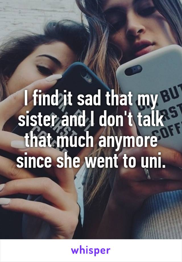 I find it sad that my sister and I don't talk that much anymore since she went to uni.