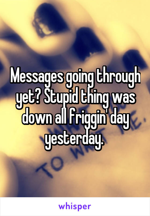 Messages going through yet? Stupid thing was down all friggin' day yesterday.
