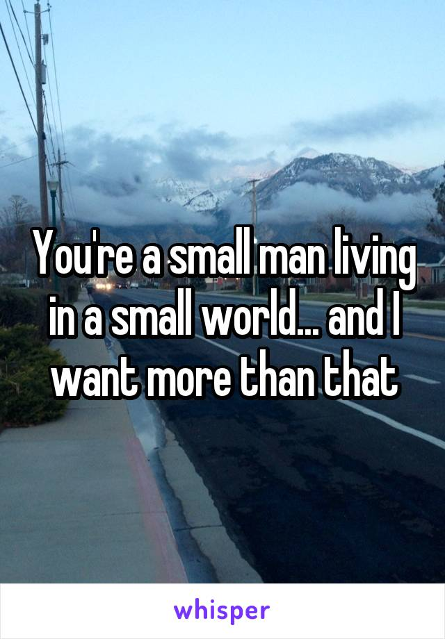 You're a small man living in a small world... and I want more than that