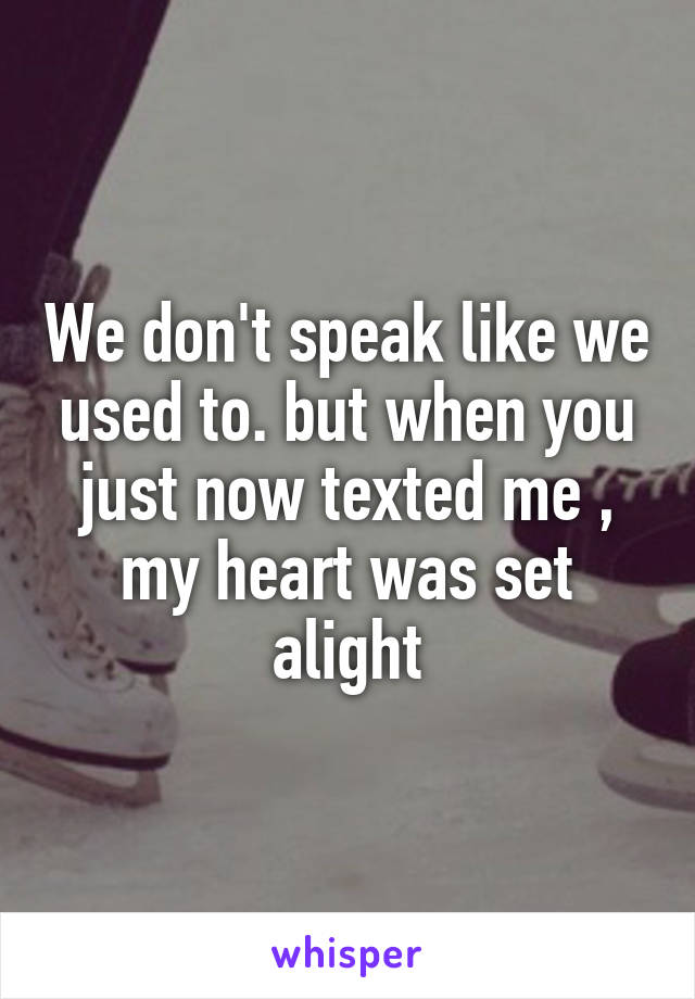 We don't speak like we used to. but when you just now texted me , my heart was set alight