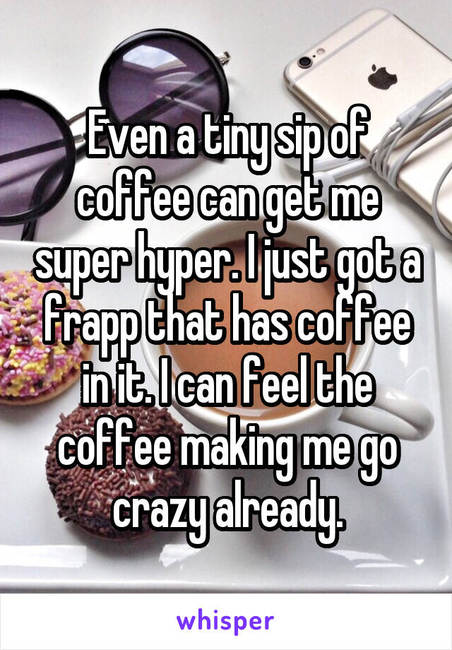 Even a tiny sip of coffee can get me super hyper. I just got a frapp that has coffee in it. I can feel the coffee making me go crazy already.