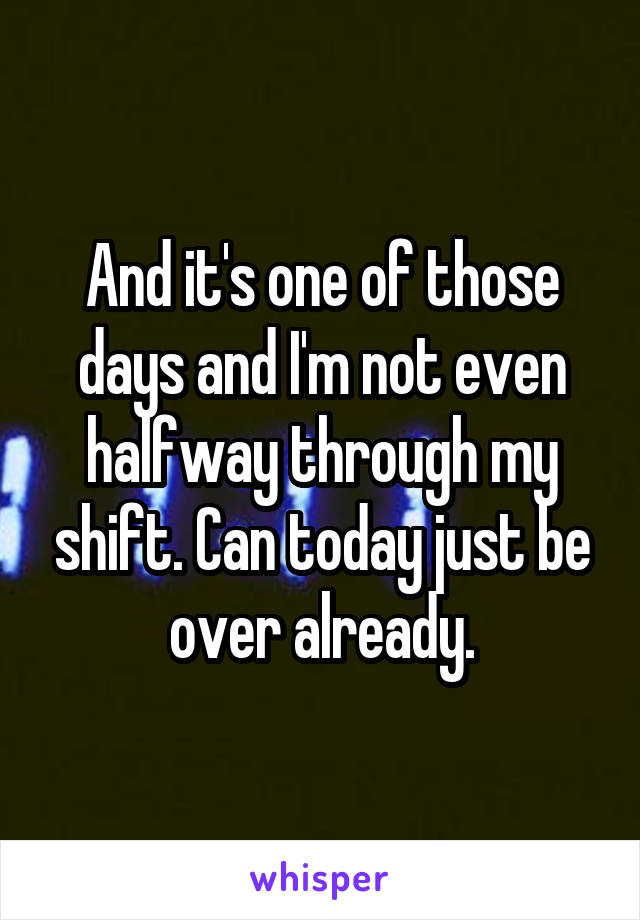 And it's one of those days and I'm not even halfway through my shift. Can today just be over already.