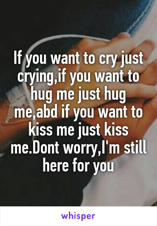 If you want to cry just crying,if you want to hug me just hug me,abd if you want to kiss me just kiss me.Dont worry,I'm still here for you