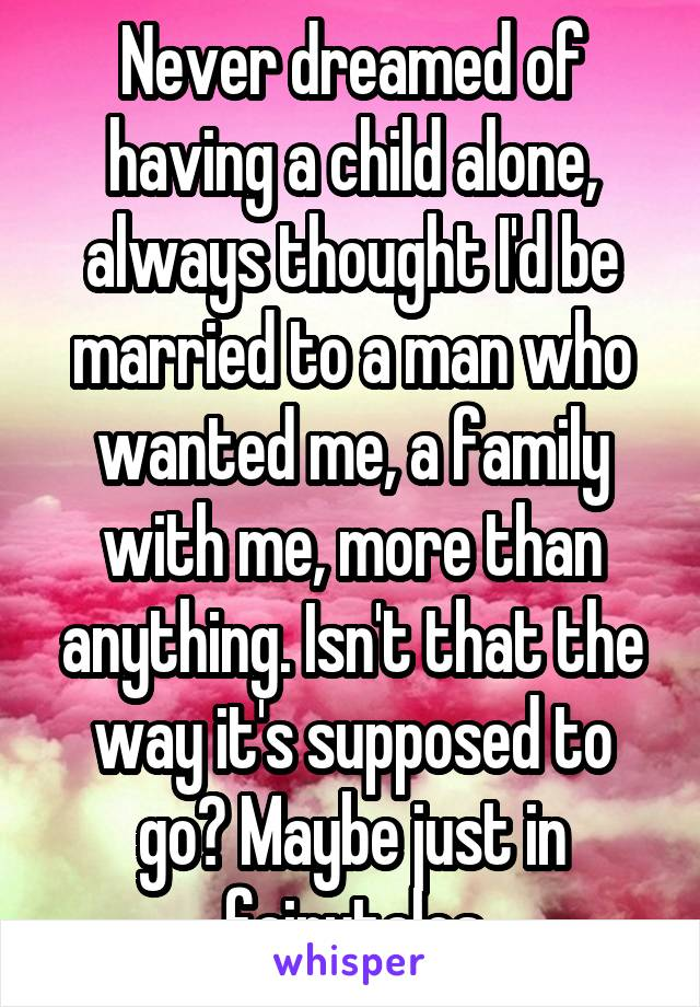 Never dreamed of having a child alone, always thought I'd be married to a man who wanted me, a family with me, more than anything. Isn't that the way it's supposed to go? Maybe just in fairytales