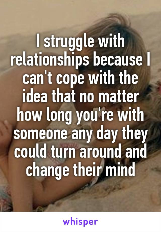 I struggle with relationships because I can't cope with the idea that no matter how long you're with someone any day they could turn around and change their mind