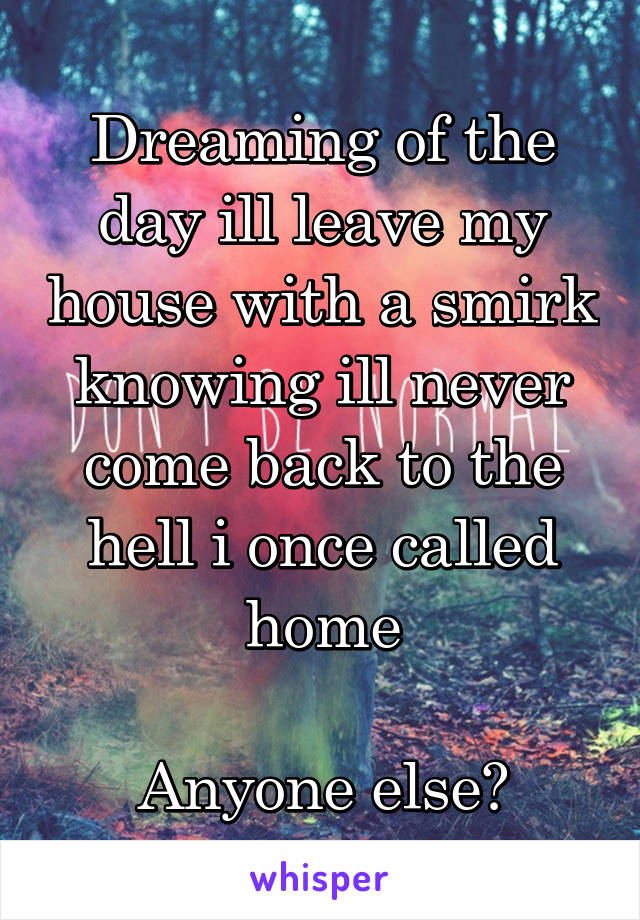 Dreaming of the day ill leave my house with a smirk knowing ill never come back to the hell i once called home  Anyone else?
