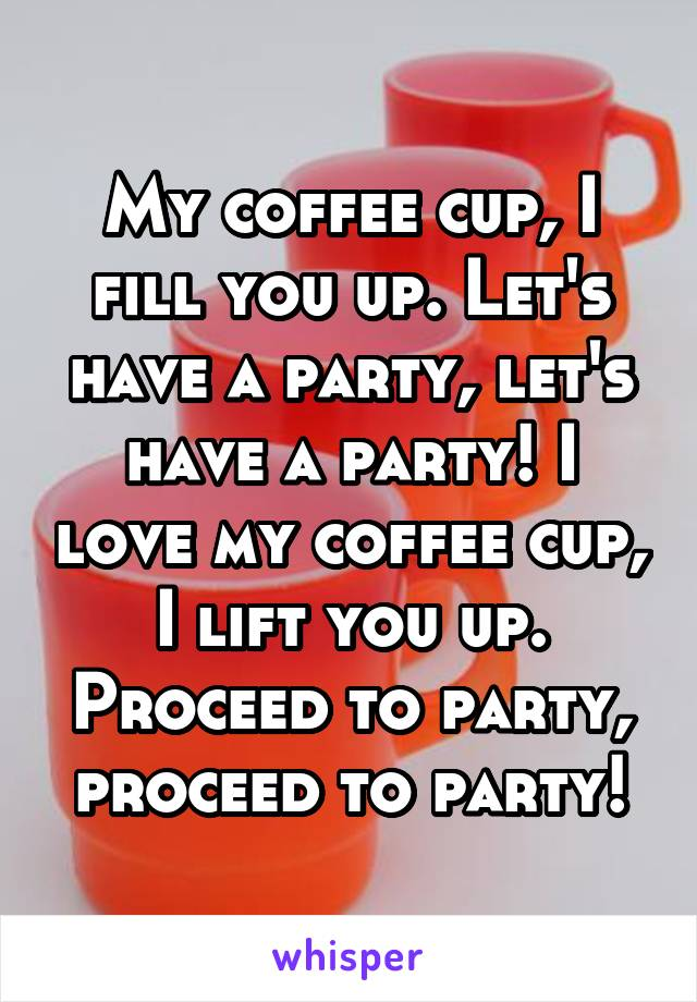My coffee cup, I fill you up. Let's have a party, let's have a party! I love my coffee cup, I lift you up. Proceed to party, proceed to party!