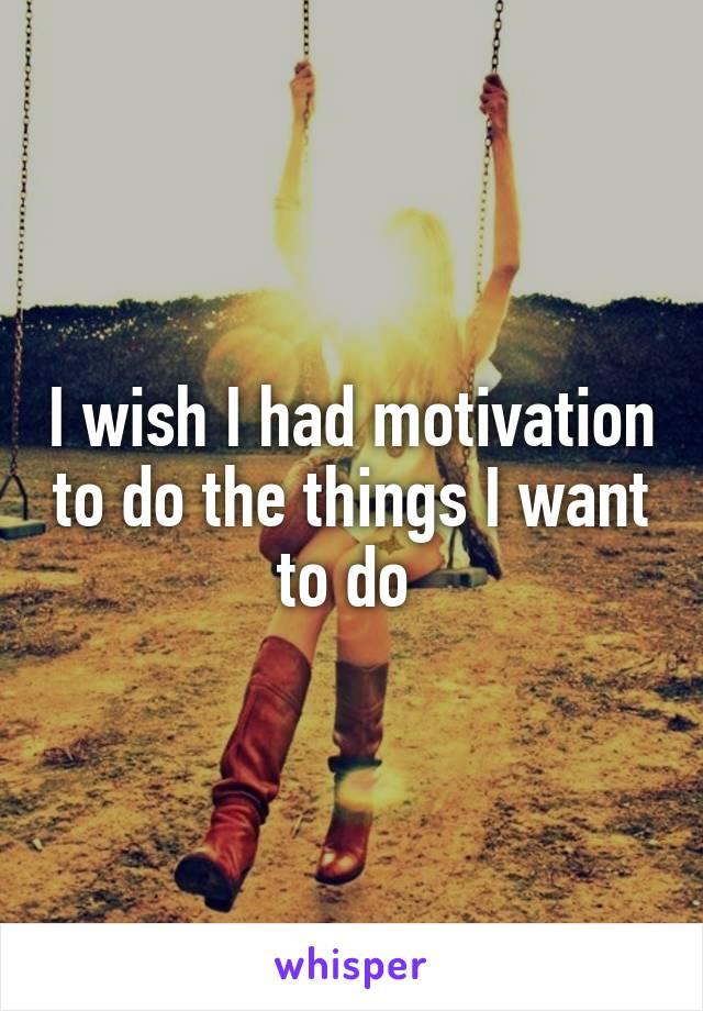 I wish I had motivation to do the things I want to do