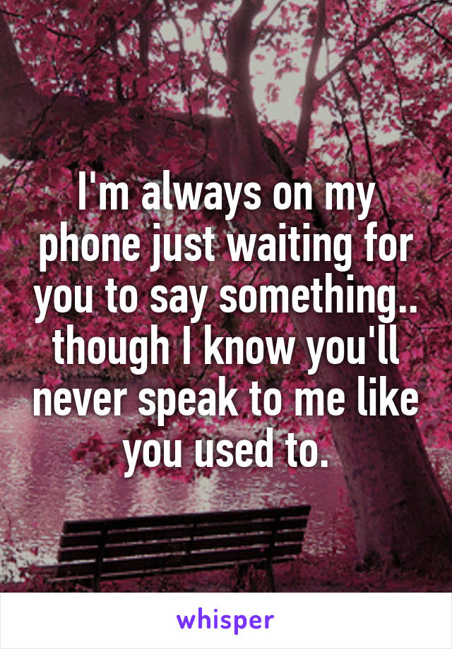 I'm always on my phone just waiting for you to say something.. though I know you'll never speak to me like you used to.