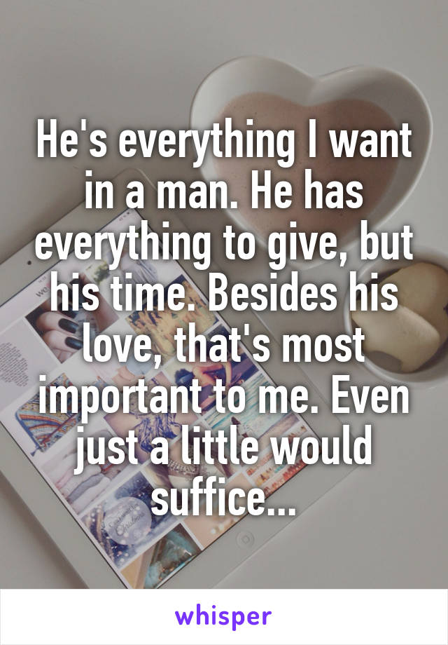 He's everything I want in a man. He has everything to give, but his time. Besides his love, that's most important to me. Even just a little would suffice...
