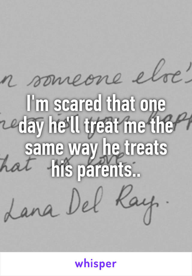 I'm scared that one day he'll treat me the same way he treats his parents..