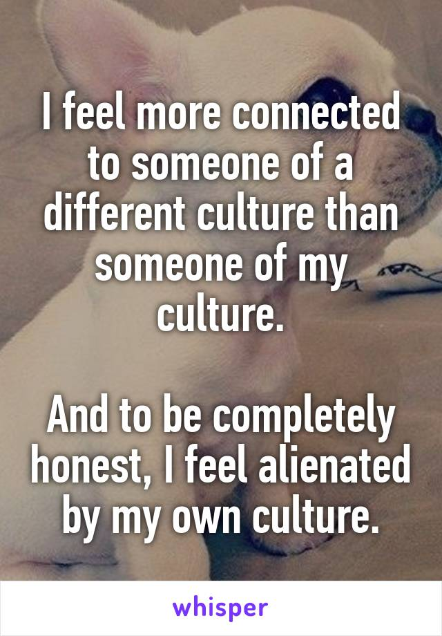 I feel more connected to someone of a different culture than someone of my culture.  And to be completely honest, I feel alienated by my own culture.