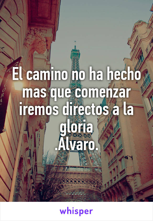 El camino no ha hecho mas que comenzar iremos directos a la gloria .Alvaro.