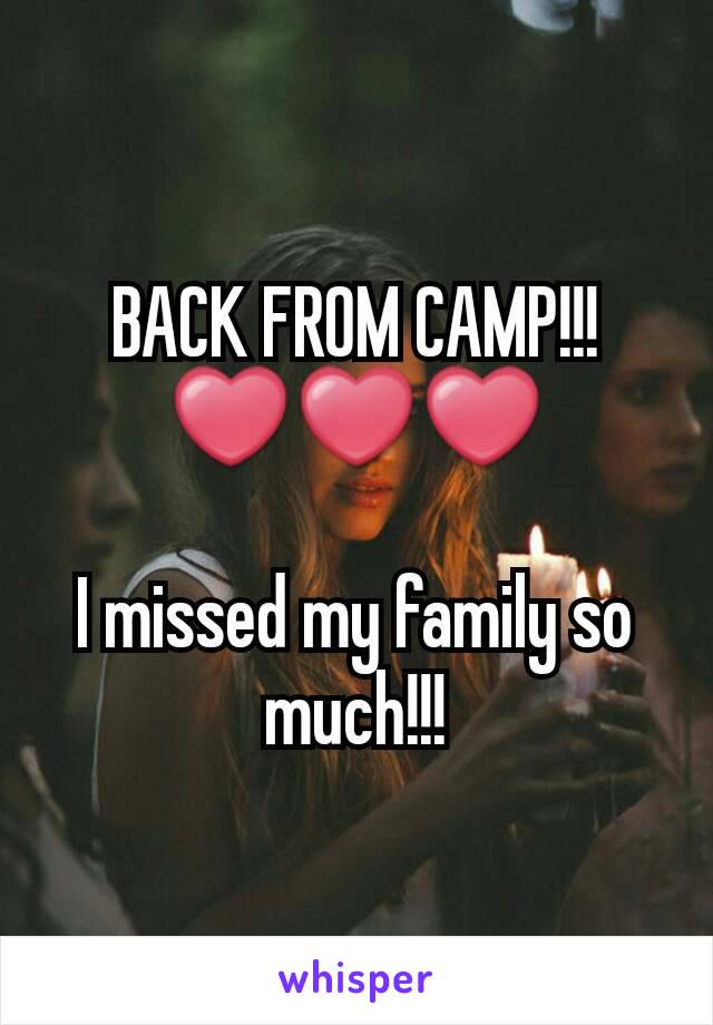 BACK FROM CAMP!!!  ❤❤❤  I missed my family so much!!!