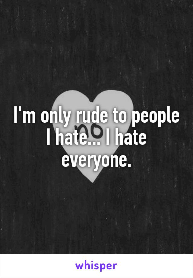 I'm only rude to people I hate... I hate everyone.
