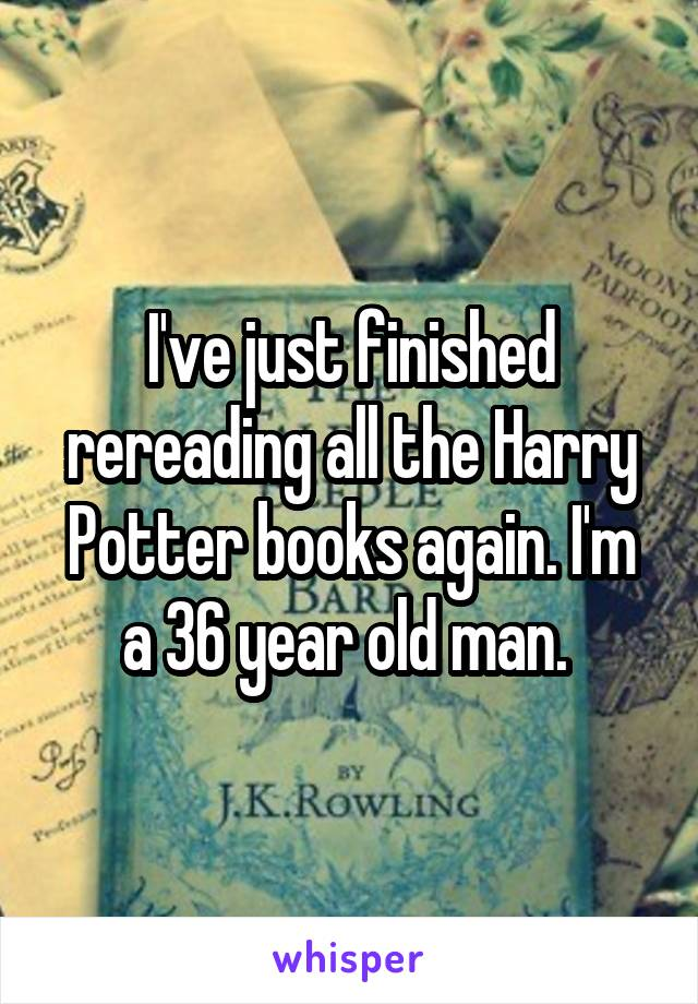 I've just finished rereading all the Harry Potter books again. I'm a 36 year old man.