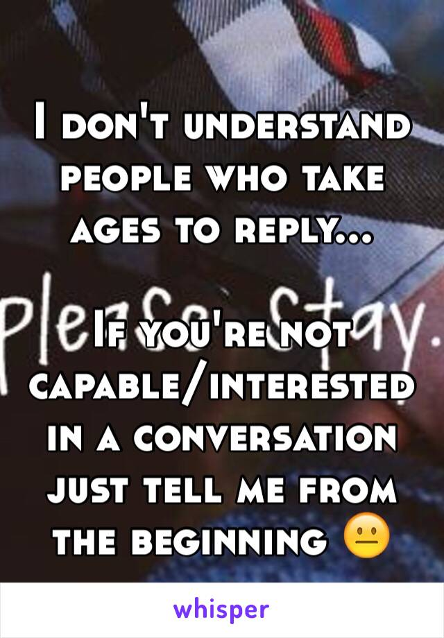 I don't understand people who take ages to reply...  If you're not capable/interested in a conversation just tell me from the beginning 😐