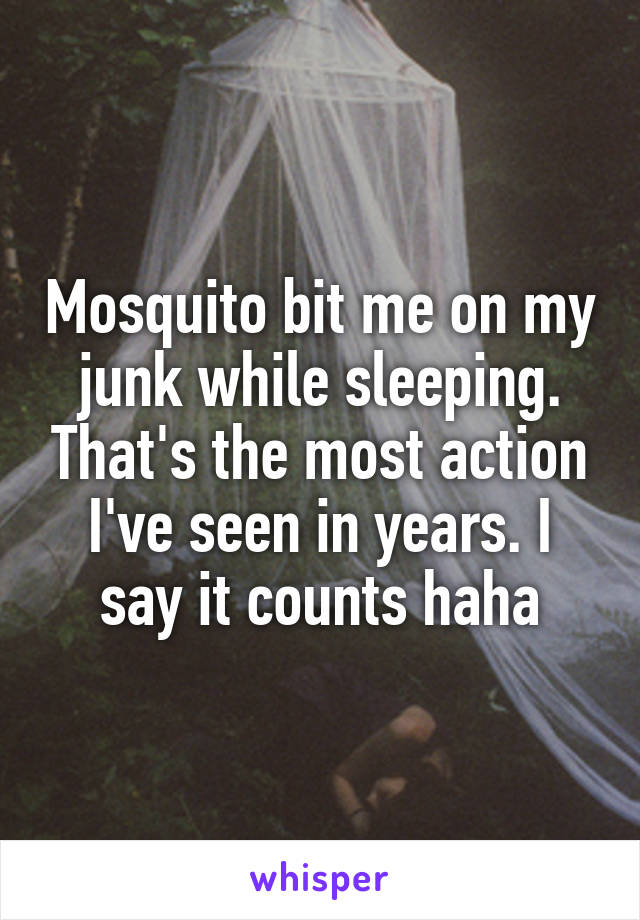 Mosquito bit me on my junk while sleeping. That's the most action I've seen in years. I say it counts haha