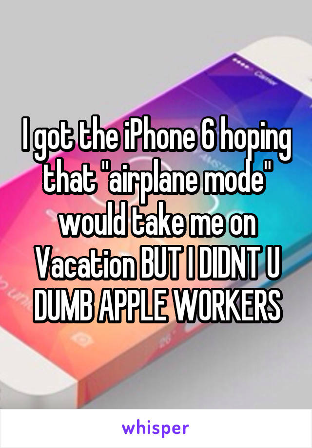 """I got the iPhone 6 hoping that """"airplane mode"""" would take me on Vacation BUT I DIDNT U DUMB APPLE WORKERS"""