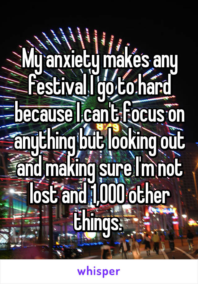 My anxiety makes any festival I go to hard because I can't focus on anything but looking out and making sure I'm not lost and 1,000 other things.