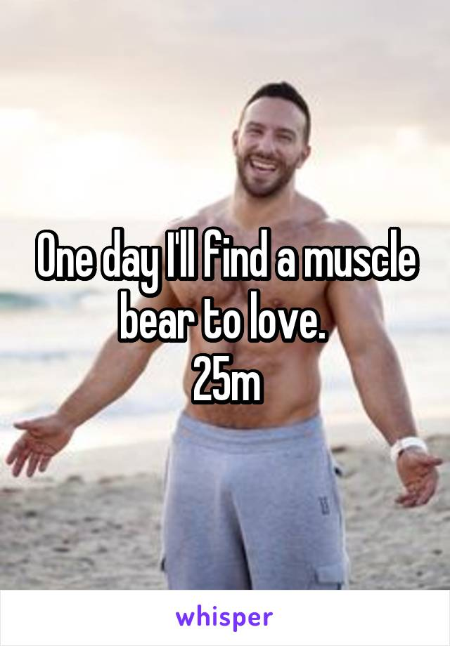 One day I'll find a muscle bear to love.  25m