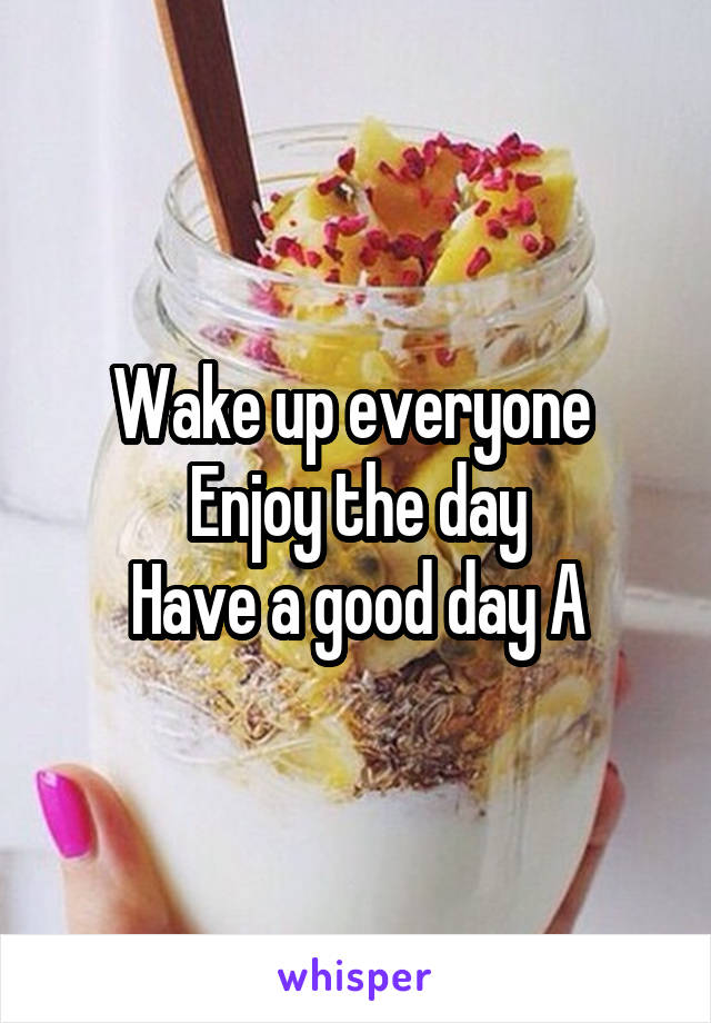 Wake up everyone  Enjoy the day Have a good day A