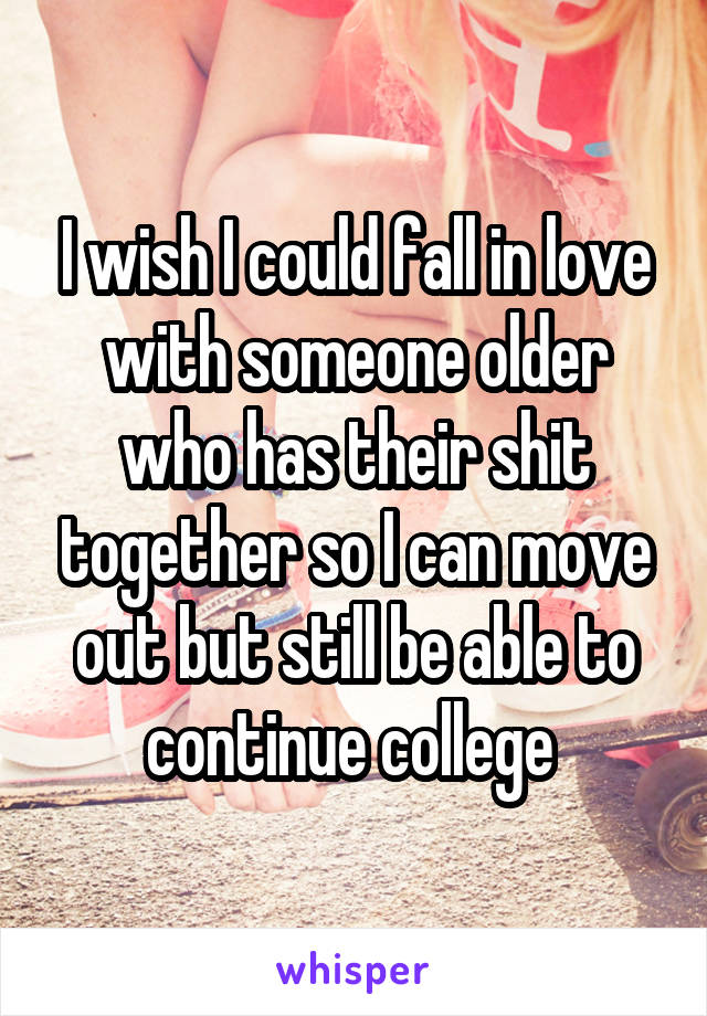 I wish I could fall in love with someone older who has their shit together so I can move out but still be able to continue college