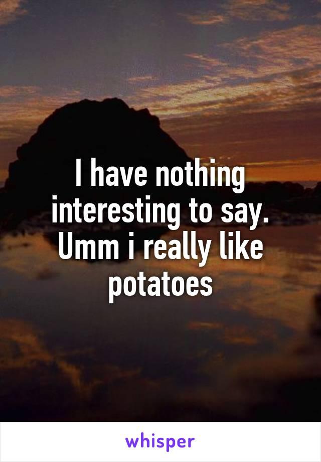 I have nothing interesting to say. Umm i really like potatoes