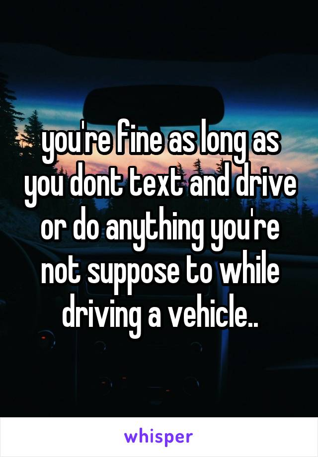 you're fine as long as you dont text and drive or do anything you're not suppose to while driving a vehicle..