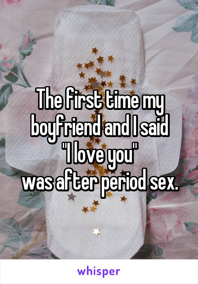 "The first time my boyfriend and I said  ""I love you""  was after period sex."