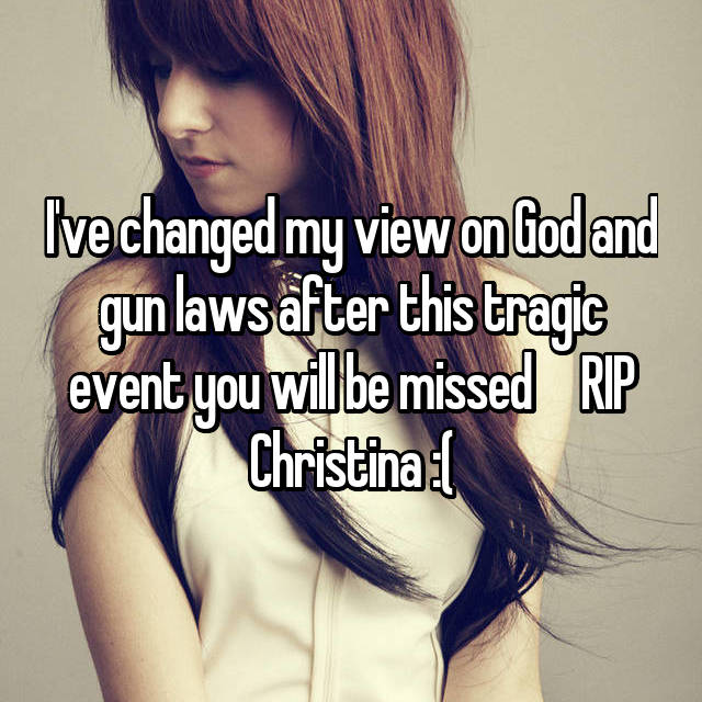 I've changed my view on God and gun laws after this tragic event you will be missed     RIP Christina :(