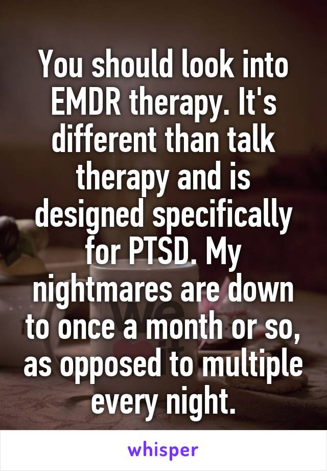You should look into EMDR therapy. It's different than talk therapy and is designed specifically for PTSD. My nightmares are down to once a month or so, as opposed to multiple every night.