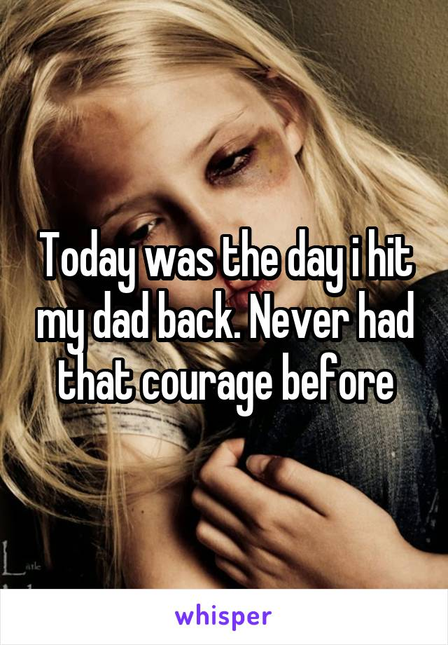 Today was the day i hit my dad back. Never had that courage before