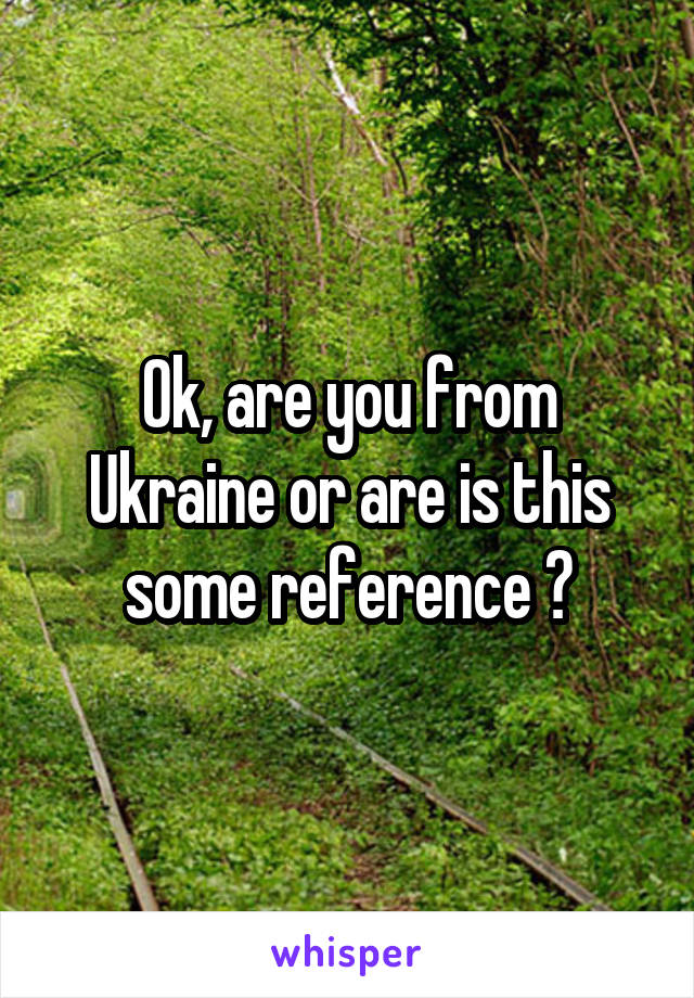 Ok, are you from Ukraine or are is this some reference ?