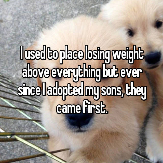 I used to place losing weight above everything but ever since I adopted my sons, they came first.
