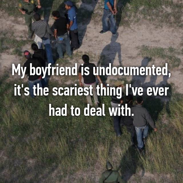 My boyfriend is undocumented, it's the scariest thing I've ever had to deal with.