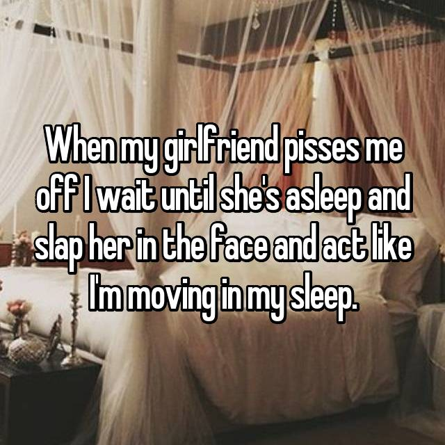 When my girlfriend pisses me off I wait until she's asleep and slap her in the face and act like I'm moving in my sleep.