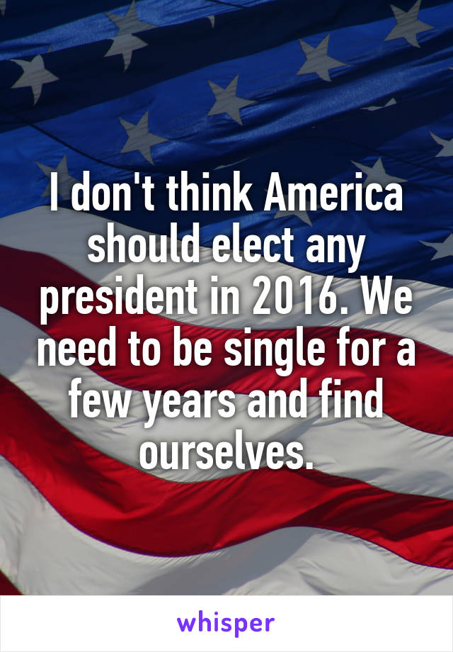 I don't think America should elect any president in 2016. We need to be single for a few years and find ourselves.